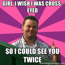 girl, i wish i was cross-eyed so i could see you twice - Thumbs Up ... via Relatably.com