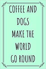 Coffee & <b>Dogs Make The World</b> Go Round: Coffee Lovers Journal ...