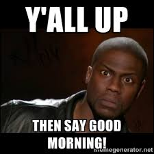 Y'all Up Then say Good Morning! - Kevin Hart Wait | Meme Generator via Relatably.com