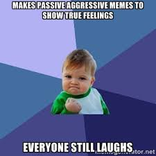 Makes passive aggressive memes to show true feelings Everyone ... via Relatably.com
