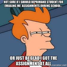 Not sure if I should reprimand student for emailing me assignments ... via Relatably.com