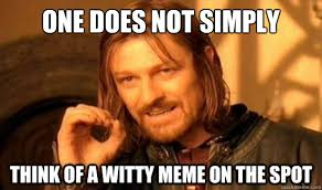 One Does Not Simply think of a witty meme on the spot - Boromir ... via Relatably.com