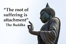 The root of suffering is attachment."