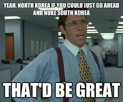 Yeah, North Korea if you could just go ahead and nuke South Korea ... via Relatably.com
