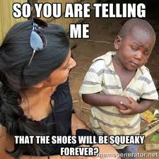 so you are telling me that the shoes will be squeaky forever? - So ... via Relatably.com
