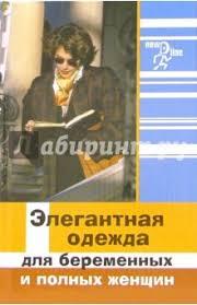 """Книга: """"<b>Элегантная</b> одежда для беременных и полных женщин ..."""