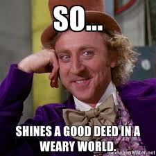 so... shines a good deed in a weary world. - willywonka | Meme ... via Relatably.com