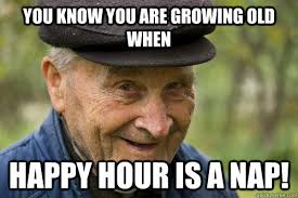 You know you are growing old when Happy hour is a nap! - Happy Old ... via Relatably.com