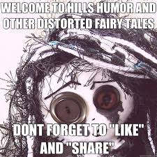 WELCOME TO HILLS HUMOR AND OTHER DISTORTED FAIRY TALES DONT FORGET ... via Relatably.com