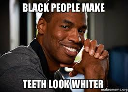 black people make teeth look whiter - Good Guy Jason | Make a Meme via Relatably.com
