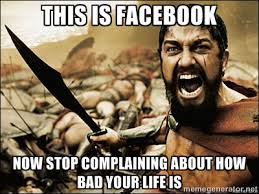 this is facebook now stop complaining about how bad your life is ... via Relatably.com