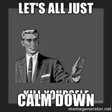 let's all just calm down - kill yourself guy | Meme Generator via Relatably.com