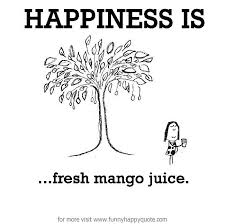 Happiness is, fresh mango juice. - Funny Happy Quote via Relatably.com