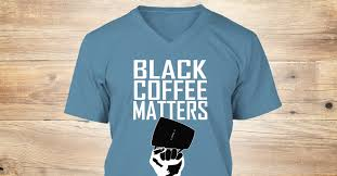 <b>Black Coffee Matters</b> Products | Teespring