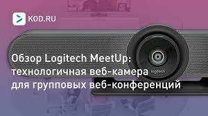 Обзор <b>Logitech MeetUp</b>: технологичная <b>веб</b>-<b>камера</b> для ...