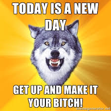 Today is a New Day GET UP AND MAKE IT YOUR BITCH! - Courage Wolf ... via Relatably.com