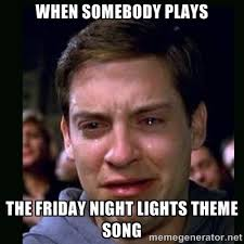 When somebody plays The Friday Night Lights theme song - crying ... via Relatably.com