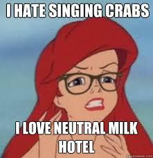 I hate singing crabs I love Neutral Milk Hotel - Hipster Ariel ... via Relatably.com