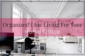organized chic living for your home office chic organized home office