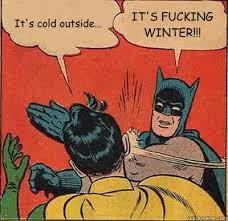 It's cold outside... IT'S FUCKING WINTER!!! - Batman Slapping ... via Relatably.com