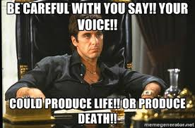 Be careful with you say!! your voice!! Could produce life!! or ... via Relatably.com