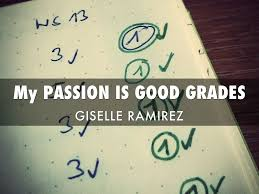 my passion is making good grades by giselle ramirez my passion is good grades