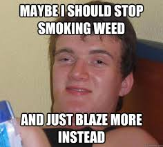 Maybe i should stop smoking weed and just blaze more instead - 10 ... via Relatably.com