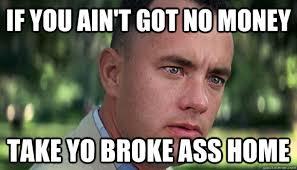 If you ain't got no money Take yo broke ass home - Offensive ... via Relatably.com