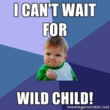 I can't wait for WILD CHILD! - Success Kid   Meme Generator via Relatably.com