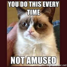 You do this every time Not amused - Tard the Grumpy Cat | Meme ... via Relatably.com