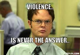 resized_dwight-schrute-meme-generator-violence-is-never-the-answer-a0cf64.jpg via Relatably.com
