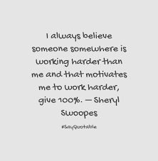 quote about i always believe someone somewhere is working harder quote i always believe someone somewhere is working harder than me and that motivates me to