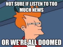 not sure if listen to too much news or we're all doomed - Futurama ... via Relatably.com