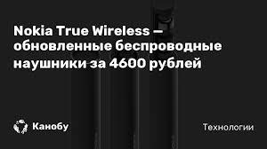 <b>Nokia True Wireless</b> — обновленные беспроводные <b>наушники</b> за ...