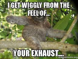 I get wiggly from the feel of... your exhaust.... - | Make a Meme via Relatably.com