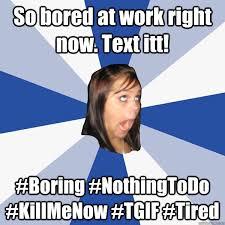 So bored at work right now. Text itt! #Boring #NothingToDo ... via Relatably.com