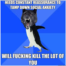 needs constant reassurance to tamp down social anxiety will ... via Relatably.com