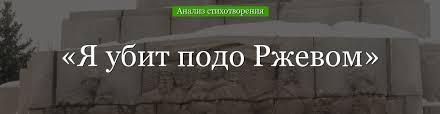 «Я убит подо Ржевом» анализ стихотворения Твардовского по ...
