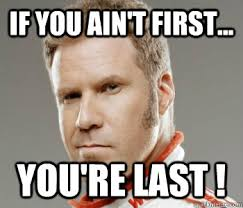 If you ain't first... YOU'RE LAST ! - In the words of Ricky Bobby ... via Relatably.com