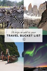trips to add to your travel bucket list the everygirl most of us have a general list of goals we d like to accomplish and milestones we d like to reach purchase a home meet career aspirations