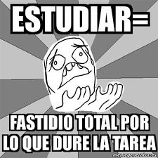 Meme Whyyy - Estudiar= FAstidio TOTAL POR LO QUE DURE LA TAREA ... via Relatably.com