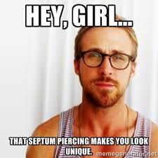 Hey, girl... That septum piercing makes you look unique. - Ryan ... via Relatably.com