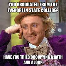 you graduated from The evergreen state college? Have you tried ... via Relatably.com