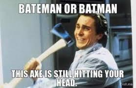 bateman-or-batman-this-axe-is-still-hitting-your-head-thumb.jpg via Relatably.com