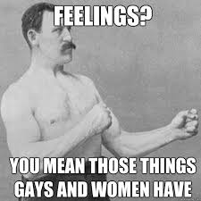 Feelings? You mean those things gays and women have - Misc - quickmeme via Relatably.com