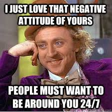 I JUST LOVE THAT NEGATIVE ATTITUDE OF YOURS PEOPLE MUST WANT TO BE ... via Relatably.com