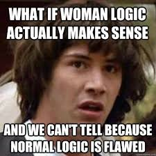 What if woman logic actually makes sense and we can't tell because ... via Relatably.com
