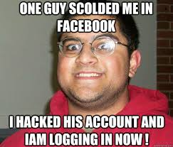 ONE GUY SCOLDED ME IN FACEBOOK I HACKED HIS ACCOUNT AND IAM ... via Relatably.com