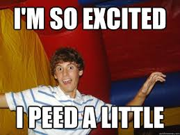I'm so excited I peed a little - FitzFondler - quickmeme via Relatably.com