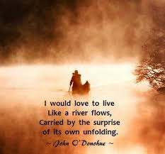 I would love to live like a river flows, carried by the surprise ...